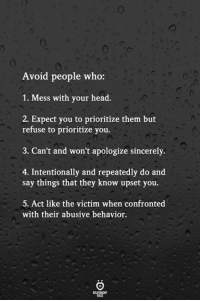 Head, Sincerely, and Act: Avoid people who:  1. Mess with your head.  2. Expect you to prioritize them but  refuse to prioritize you.  3. Can't and won't apologize sincerely.  4. Intentionally and repeatedly do and  say things that they know upset you.  5. Act like the victim when confronted  with their abusive behavior