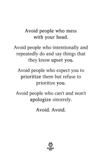 Head, Sincerely, and Mes: Avoid people who mes  with your head.  Avoid people who intentionally and  repeatedly do and say things that  they know upset you  Avoid people who expect you to  prioritize them but refuse to  prioritize you.  Avoid people who can't and won't  apologize sincerely.  Avoid. Avoid.