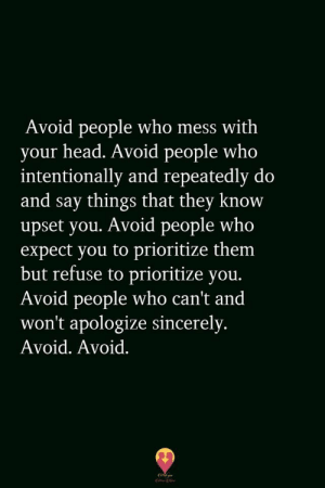 Head, Sincerely, and Who: Avoid people who mess with  your head. Avoid people who  intentionally and repeatedly do  and say things that they know  upset you. Avoid people who  expect you to prioritize them  but refuse to prioritize you.  Avoid people who can't and  won't apologize sincerely.  Avoid. Avoid.