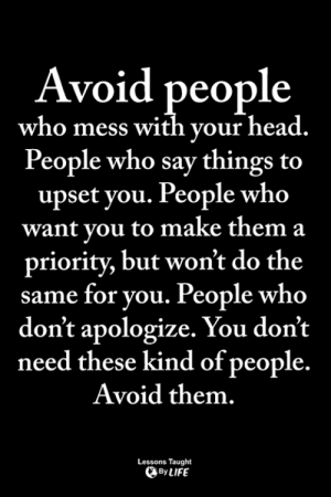 <3: Avoid people  who mess with your head.  People who say things to  upset you. People who  want you to make them a  priority, but won't do the  same for you. People who  don't apologize. You don't  need these kind of people.  Avoid them.  Lessons Taught  ByLIFE <3