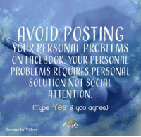 Memes, 🤖, and Personal: AVOID POSTING  YOUR PERSONAL PROBLEMS  ON FACEBOCK YOUR PERSONAL  PROBLEMS REQUIRES PERSONAL  SOLUTION NOT SOCIAL  ATTENTION  (Type Yes if you agree)  Agapo  Footage by Videvo <3