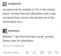 "Anxiety, Time, and Humans of Tumblr: avpdkaneki  my personal fav anxiety is ""i'm in the wrong  place"" anxiety that isn't alleviated until u see  someone that u know should also be in the  same place as u  tbearlupin  Related: ""I got the time/day wrong"" anxiety.  Same rules for alleviation,  Source: avpdkaneki  144,941 notes"