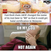 "Beer, Fast Food, and Food: AW  AN FO  TODAY  Fast-food chain A&W changed the name  of its root beer to ""RB"" so that it could get  halal certification in Malaysia  OH MY GOD  NOT AGAIN Rename all you want, A&W float is still the best!!!"