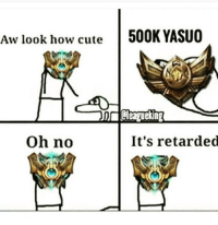 😂😂: Aw look how cute  500K YASUO  oh no  It's retarded 😂😂