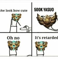 We all have that one friend! :D: Aw look how cute  500K YASUO  oh no  It's retarded We all have that one friend! :D