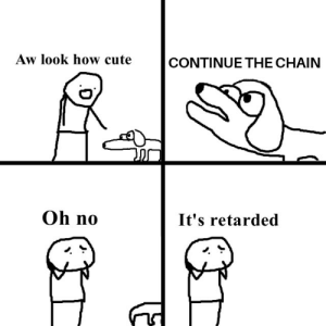 Cute, Reddit, and Retarded: Aw look how cute  CONTINUE THE CHAIN  Oh no  It's retarded Derp derp