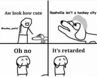DOUBLE TAP IF IT IS!: Aw look how cute  Nashville isn't a hockey city  Chockey posts7  oh no  It's retarded DOUBLE TAP IF IT IS!