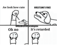 IT'S STILL REAL TO ME DAMMIT wwe wwememes raw share love prowrestling wrestling follow memes lol haha share like stillrealradio stillrealtous burn smackdownlive nxt faf wwf njpw luchaunderground tna roh wcw dankmemes: Aw look how cute  WRESTLING'S FAKE!  TILLREALTOU  nlnstagra  Oh no  It's retarded IT'S STILL REAL TO ME DAMMIT wwe wwememes raw share love prowrestling wrestling follow memes lol haha share like stillrealradio stillrealtous burn smackdownlive nxt faf wwf njpw luchaunderground tna roh wcw dankmemes