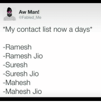 😂: Aw Man!  @Fabled Me  s *My contact list now a days  Ramesh  Ramesh Jio  Suresh  Suresh Jio  Mahesh  Mahesh Jio 😂