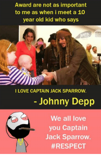 10 Year Old Kid: Award are not as important  to me as when i meet a 10  year old kid who says  I LOVE CAPTAIN JACK SPARROW.  Johnny Depp  We all love  you Captain  Jack Sparrow.