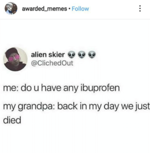 Can we go back to the good old days 😩: awarded_memes Follow  alien skier  @ClichedOut  me: do u have any ibuprofen  my grandpa: back in my day we just  died Can we go back to the good old days 😩