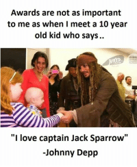 """10 Year Old Kid: Awards are not as important  to me as when I meet a 10 year  old kid who says.  """"I love captain Jack Sparrow""""  -Johnny Depp"""