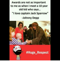 "Be Like, Johnny Depp, and Love: Awards are not as important  to me as when I meet a 10 year  old kid who says.  ""I love captain Jack Sparrow""  -Johnny Depp  Twitter: BLB247 Snapchat : BELIKEBRO.COM belikebro sarcasm meme Follow @be.like.bro"