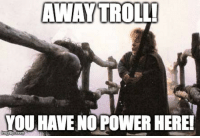 Troll: AWAY TROLL!  YOU HAVE NO POWER HEREI