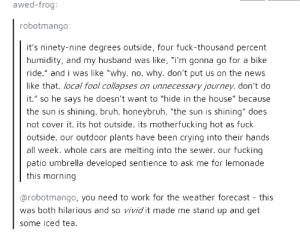 """Bruh, Cars, and Crying: awed-frog  robotmango:  it's ninety-nine degrees outside, four fuck-thousand percent  humidity, and my husband was like, """"i'm gonna go for a bike  ride."""" and i was like """"why. no. why. don't put us on the news  like that. local fool collapses on unnecessary journey. don't do  it."""" so he says he doesn't want to """"hide in the house"""" because  the sun is shining. bruh. honeybruh. """"the sun is shining"""" does  not cover it. its hot outside. its motherfucking hot as fuck  outside. our outdoor plants have been crying into their hands  all week. whole cars are melting into the sewer. our fucking  patio umbrella developed sentience to ask me for lemonade  this morning  @robotmango, you need to work for the weather forecast - this  was both hilarious and so vivid it made me stand up and get  some iced tea So its hot out?"""