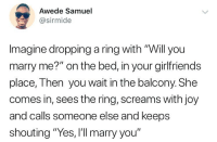 "Funny, Memes, and The Ring: Awede Samuel  @sirmide  Imagine dropping a ring with ""Will you  marry me?"" on the bed, in your girlfriends  place, Then you wait in the balcony. She  comes in, sees the ring, screams with joy  and calls someone else and keeps  shouting ""Yes, I'll marry you"" Ouch 😭😭 Guys what would you do? . KraksTV Ring Proposal Funny"