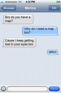 textsfromhetalians:  America and Prussia have the cutest bromance: Awesome 3G 4:32 PM  Messages  Merica  Edit  Bro do you have a  map?  Why do I need a map  bro?  Cause I keep getting  lost in your eyes bro  BRO  Send textsfromhetalians:  America and Prussia have the cutest bromance