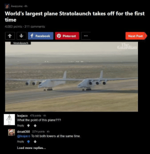 fakehistory:  Planning of the 9/11 attack (2001): Awesome 4h  World's largest plane Stratolaunch takes off for the first  time  4,083 points 311 comments  f FacebookPinterest  Next Post  Stratolaunch  Guardian  leajaco 479 points 4h  What the point of this plane???  Reply*  dmatt360 2274 points 4h  @leajaco To hit both towers at the same time.  Reply會+  Load more replies... fakehistory:  Planning of the 9/11 attack (2001)