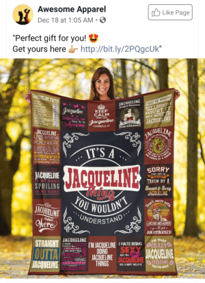 "Targeted Quilt?: Awesome Apparel  O Like Page  Dec 18 at 1:05 AM  ""Perfect gift for you! 9  Get yours here http://bit.ly/2PQgcUk""  IMAY BE WRONG  BUT I HIGHTLY  DOUBT IT  BECAUSE IM  JACOUELINE  JACOUELINE FACTS  JACQUELINE  Perfect mixture  LOYAL  ACTIVE  AMBITIOUS  PERSISTENT  STUBBORN  ATTRACTIVE  FRIENDLY  PERSERVERANCE 170%  AWESOME  DEPENDABLE  160%  80%  100%  120%  90%  85%  150%  Jacquelino  KEEP  CALM  AND LET  Jacqueline  Awesome  Ot PRENCESS  110%  120%  LINE  SAND WARRIOR  HANDLE IT  JACQUELINE  OTHE SON D  9 RARERE Se  TO FIND EN FOLND.  NOT ONE TO MESS WITH.  IT'S A  SO MUCH LOVE TO GIVE NED  CN VTA TAN ALE ROMAN IC  SMART, FUN & SWEET  IRE OFA HO  THE  A SALOR  of  A LONER MOST OF THE TIME  AMAZING PERSON 