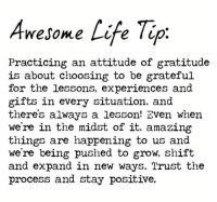 midst: Awesome Life Tip  Practicing an attitude of gratitude  is about choosing to be grateful  for the lessons, experiences and  gifts in every situation, and  theres always a lesson! Even when  we're in the midst of it. amazing  things are happening to us and  we're being pushed to grow, shift  and expand in new ways. Trust the  process and stay positive.