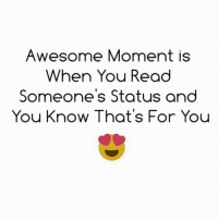 Awesome: Awesome Moment is  When You Read  Someone's Status and  You Know That's For You