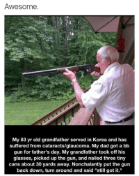 "My dude still got it this for all my older veterans that served I want fuck with you never cause im not about to get my ass beat by a old man over some bs🙏 ⬇️⬇️⬇️ Follow @icecoldsavage for more: Awesome.  My 83 yr old grandfather served in Korea and has  suffered from cataracts/glaucoma. My dad got a bb  gun for father's day. My grandfather took off his  glasses, picked up the gun, and nailed three tiny  cans about 30 yards away. Nonchalantly put the gun  back down, turn around and said ""still got it."" My dude still got it this for all my older veterans that served I want fuck with you never cause im not about to get my ass beat by a old man over some bs🙏 ⬇️⬇️⬇️ Follow @icecoldsavage for more"