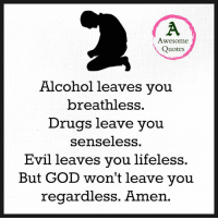 Drugs, God, and Memes: Awesome  Quotes  Alcohol leaves you  breathless  Drugs leave you  senseless  Evil leaves you lifeless.  But GOD won't leave you  regardless. Amen.