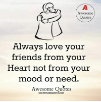 friends quotes: Awesome  Quotes  Always love your  friends from your  Heart not from your  mood or need  Awesome Quotes  www.Awesomequotes4u.com