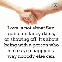 quots: Awesome  Quotes  Love is not about Sex,  going on fancy dates,  or showing off. It's about  being with a person who  makes you happy in a  way nobody else can