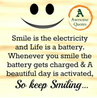 Smile: Awesome  Quotes  Smile is the electricity  and Life is a battery  Whenever you smile the  battery gets charged & A  beautiful day is activated,  So keep Smiling