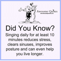 Memes, 🤖, and Sinusitis: Awesome Quotes  www.Awesomequotes4u.com  Did You Know?  Singing daily for at least 10  minutes reduces stress,  clears sinuses, improves  posture and can even help  you live longer