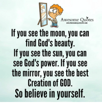 Awesome Quotes  www.Awesomequotes4u.com  If you see the moon, you can  find God's beauty  If you see the sun, you can  see God's power. f see  you the mirror, you see the best  Creation of GOD  believe in yourself Gr8 ppl , Gr8 thoughts
