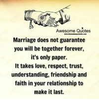 Marriage: Awesome Quotes  www.Awesomequotes4u.com  Marriage does not guarantee  you will be together forever,  it's only paper.  It takes love, respect, trust,  understanding, friendship and  faith in your relationship to  make it last.
