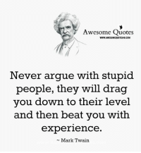 Leved: Awesome Quotes  WWW.AWESOMEQUOTES4U.COM  Never argue with stupid  people, they will drag  you down to their leve  and then beat you with  experience  Mark Twain