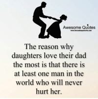 Dad, Love, and Memes: Awesome Quotes  www.Awesomequotes4u.com  The reason why  daughters love their dad  the most is that there is  at least one man in the  world who will never  hurt her. Mesmerizing Quotes