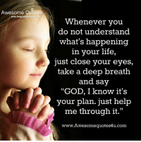 "God, Life, and Memes: Awesome Quotes  www.AwesomeQuotes4u.com  Whenever vou  do not understand  what's happening  in your life,  just close your eyes,  take a deep breath  and say  ""GOD, I know it's  your plan. just help  me through it.""  www.Awesomequotes4u.com  L 15"