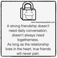 Friends, Memes, and True: Awesome quotes4u.com  A strong friendship doesn't  need daily conversation,  doesn't always need  togetherness.  As long as the relationship  lives in the heart, true friends  will never part