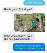 Still Single: Awesome! You?  Really good. Still single?  Haha who's that!? Looks  like he's having trouble.  Oh, that's you trying to  climb out the friend zone