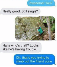 Savage af 😂😭 #FriendZone #WSHH: Awesome! You?  Really good. Still single?  Haha who's that!? Looks  like he's having trouble.  Oh, that's you trying to  climb out the friend zone Savage af 😂😭 #FriendZone #WSHH