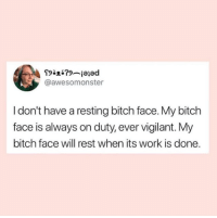 Bitch, Work, and Rest: @awesomonster  I don't have a resting bitch face. My bitch  face is always on duty, ever vigilant. My  bitch face will rest when its work is done.