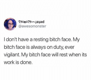 It still has work to do.: @awesomonster  I don't have a resting bitch face. My  bitch face is always on duty, ever  vigilant. My bitch face will rest when its  work is done. It still has work to do.