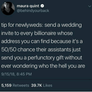 "awful-brew:  xxfangirlanonymousxx:  saxifraga-x-urbium:  baneismydragon:  celticpyro: Now I want to get married just so I can do this.  If I were a billionaire I would absolutely tell my secretary to send wedding gifts to anyone who sent me an invite regardless of if I knew them, because- A. I know how expensive that nonsense is. B. I would be a billionaire and when else am I gonna do with that much money? Honestly… and C. I would totally make showing up at random weddings with crazy awesome gifts my new stress relief hobby. ""Congratulations random strangers! I admire your daring and stratigic planning. Here's that 700$ tea set you wanted but assumed no one would ever buy.""   Do you even have to be getting married Are they gonna check   Damn it sure is  ""we invited an eccentric billionaire to our fake wedding in the hopes of getting a free present, but then they said they would come and now we have to have an actual fake wedding for them to attend."" : awful-brew:  xxfangirlanonymousxx:  saxifraga-x-urbium:  baneismydragon:  celticpyro: Now I want to get married just so I can do this.  If I were a billionaire I would absolutely tell my secretary to send wedding gifts to anyone who sent me an invite regardless of if I knew them, because- A. I know how expensive that nonsense is. B. I would be a billionaire and when else am I gonna do with that much money? Honestly… and C. I would totally make showing up at random weddings with crazy awesome gifts my new stress relief hobby. ""Congratulations random strangers! I admire your daring and stratigic planning. Here's that 700$ tea set you wanted but assumed no one would ever buy.""   Do you even have to be getting married Are they gonna check   Damn it sure is  ""we invited an eccentric billionaire to our fake wedding in the hopes of getting a free present, but then they said they would come and now we have to have an actual fake wedding for them to attend."""
