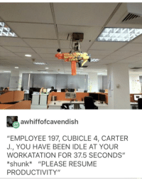 "Resume, Irl, and Me IRL: awhiffofcavendish  ""EMPLOYEE 197, CUBICLE 4, CARTER  J., YOU HAVE BEEN IDLE AT YOUR  WORKATATION FOR 37.5 SECONDS""  *shunk ""PLEASE RESUME  PRODUCTIVITY"" Me irl"