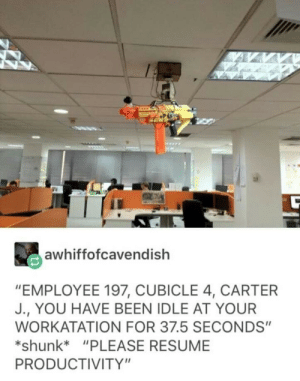 "Resume, Been, and Nerf: awhiffofcavendish  ""EMPLOYEE 197, CUBICLE 4, CARTER  J., YOU HAVE BEEN IDLE AT YOUR  WORKATATION FOR 37.5 SECONDS""  *shunk*""PLEASE RESUME  PRODUCTIVITY"" Its nerf or nothin"