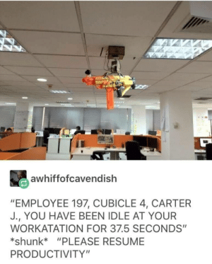 "Work, Resume, and Been: awhiffofcavendish  ""EMPLOYEE 197, CUBICLE 4, CARTER  J., YOU HAVE BEEN IDLE AT YOUR  WORKATATION FOR 37.5 SECONDS""  shunk*""PLEASE RESUME  PRODUCTIVITY"" How management at work is being right now."