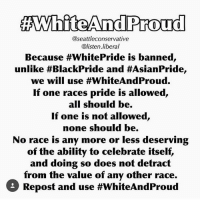 All Lives Matter, America, and Feminism: AWhiteAndProud  @seattleconservative  @listen liberal  Because #WhitePride is banned,  unlike #BlackPride and #AsianPride,  we will use #WhiteAndProud.  If one races pride is allowed  all should be.  If one is not allowed,  none should be.  No race is any more or less deserving  of the ability to celebrate itself,  and doing so does not detract  from the value of any other race.  3 Repost and use Everyone should have pride in themselves and race... unless you're white 😂 Follow my main! 💐@guns_are_fun_💐 - Follow my backup - 🇺🇸@nationalism_is_fun🇺🇸 ✨Tags your friends ✨ - - ❤️🇺🇸🙏🏻 politicians racist gop conservative republican liberal democrat libertarian Trump christian feminism atheism Sanders Clinton America patriot muslim bible religion quran lgbt government BLM abortion traditional capitalism makeamericagreatagain maga president alllivesmatter