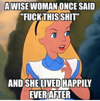 "Fuck That Shit: AWISE WOMAN ONCE SAID  ""FUCK THIS SHIT""  AND SHE LIVED HAPPIV  EVER AFTER"