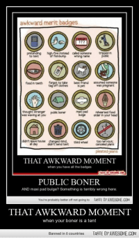 maxi pad: awkward merit badges  pretending high-five instead called someone trpped in  to text  fistbump wrong name  food in teeth forgot to take best friend assumed someone  tag off dothes  is  s pet  was pregnant  public boner  was waving at you  bulge arder in your head  didn't leave house changed mind,thd eel too neryous  didn't leave house changed mindthrdwheel cceled pians  al day diant send text  THAT AWKWARD MOMENT  when you have all the badges  PUBLIC BONER  AND maxi pad bulge? Something is terribly wrong here  You're probably better off not going to  TASTE OF AWESOME.COM  THAT AWKWARD MOMENT  when your boner is a tent  Banned in 0 countries  TASTE OF AWESOME.COM
