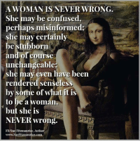 Get my book 'Purpose' http://amzn.to/2a1yjDA Free e-book: www.suefitzmaurice.com/free-e-book Online course www.suefitzmaurice.com/purpose: AWOMAN IS NEVER WRONG.  She may be confused  perhaps misinformed:  she may certainly  be stubborn  and of course  unchangeable  she may even have been  rendered senseless  by some of what it is  to be a woman  but she is  NEVER wrong.  FB/Sue Fitzmaurice, Author  www.SueFitzmaurice com Get my book 'Purpose' http://amzn.to/2a1yjDA Free e-book: www.suefitzmaurice.com/free-e-book Online course www.suefitzmaurice.com/purpose