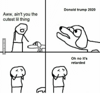 Oh No Its Retarded Trump: Aww, ain't you the  cutest lil thing  LSE  Donald trump 2020  Oh no it's  retarded